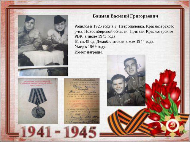 Бацман Василий Григорьевич Родился в 1926 году в с. Петропаловка, Краснозерс...
