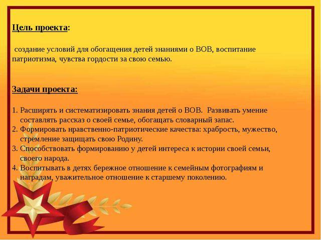 Цель проекта: создание условий для обогащения детей знаниями о ВОВ, воспитан...