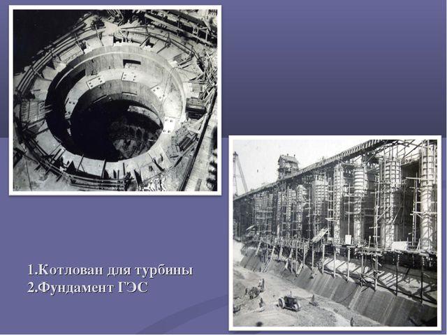 1.Котлован для турбины 2.Фундамент ГЭС