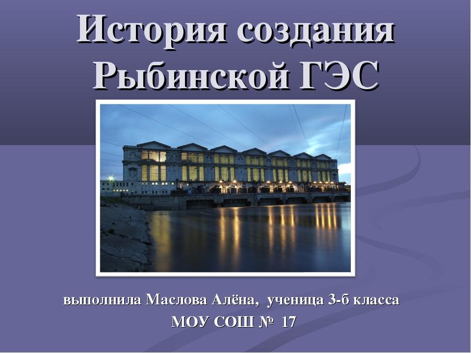 История создания Рыбинской ГЭС выполнила Маслова Алёна, ученица 3-б класса МО...