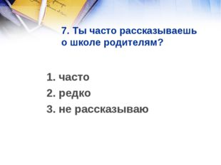 7. Ты часто рассказываешь о школе родителям? 1. часто 2. редко 3. не рассказ