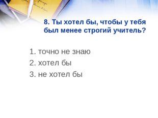 8. Ты хотел бы, чтобы у тебя был менее строгий учитель? 1. точно не знаю 2.