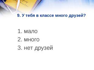 9. У тебя в классе много друзей? 1. мало 2. много 3. нет друзей
