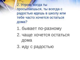 2. Утром, когда ты просыпаешься, ты всегда с радостью идешь в школу или тебе