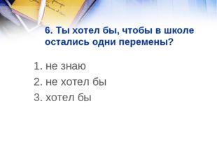 6. Ты хотел бы, чтобы в школе остались одни перемены? 1. не знаю 2. не хотел
