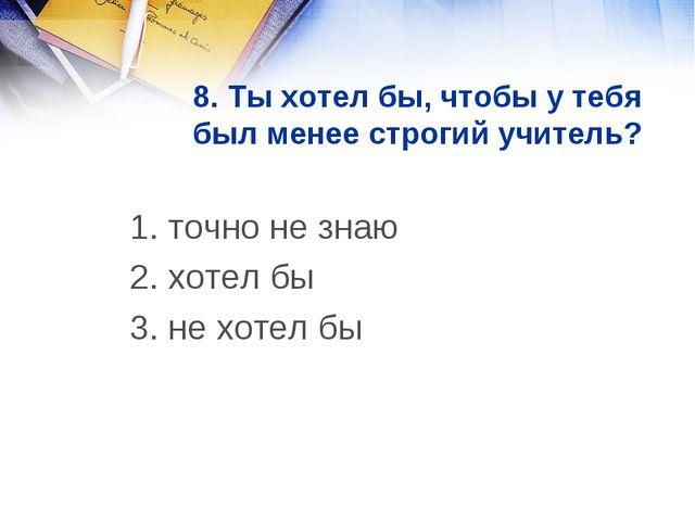 8. Ты хотел бы, чтобы у тебя был менее строгий учитель? 1. точно не знаю 2....