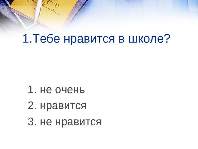 1.Тебе нравится в школе? 1. не очень 2. нравится 3. не нравится