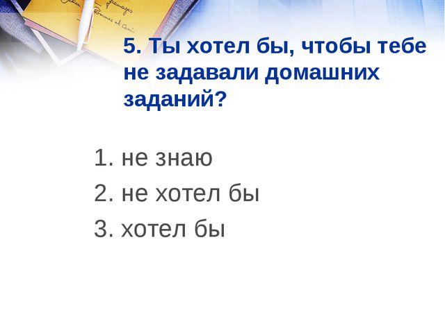 5. Ты хотел бы, чтобы тебе не задавали домашних заданий? 1. не знаю 2. не хо...
