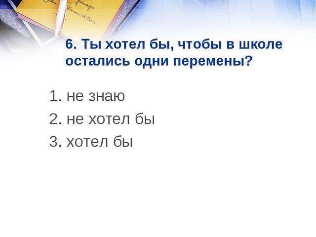 6. Ты хотел бы, чтобы в школе остались одни перемены? 1. не знаю 2. не хотел...