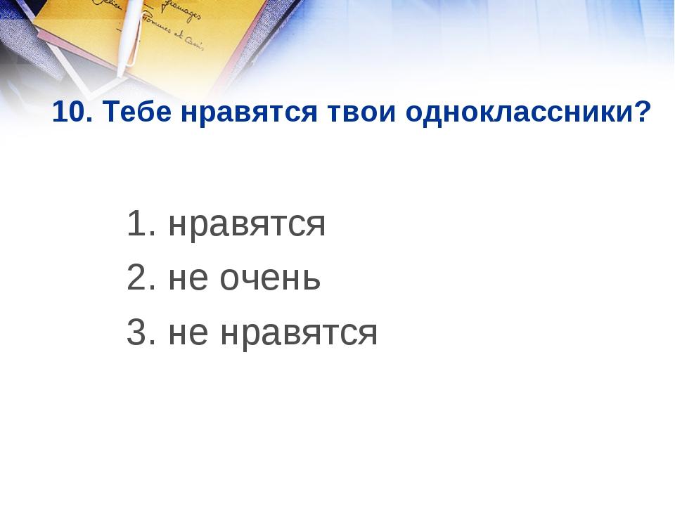 10. Тебе нравятся твои одноклассники? 1. нравятся 2. не очень 3. не нравятся
