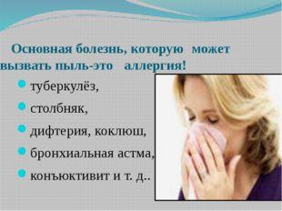 Основная болезнь, которую может вызвать пыль-это аллергия! туберкулёз, ст