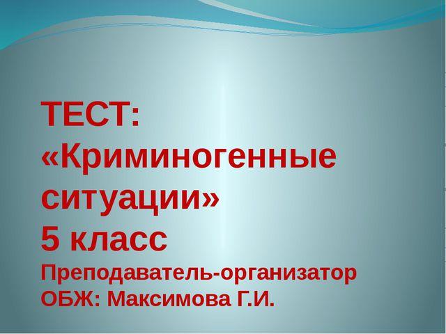 ТЕСТ: «Криминогенные ситуации» 5 класс Преподаватель-организатор ОБЖ: Максимо...