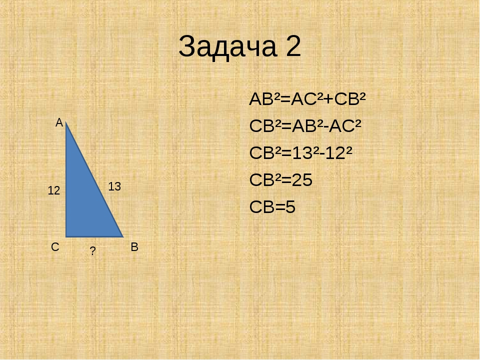 Задача 2 AB²=AC²+CB² CB²=AB²-AC² CB²=13²-12² CB²=25 CB=5 A C B 13 12 ?