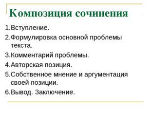 Композиция сочинения 1.Вступление. 2.Формулировка основной проблемы текста. 3