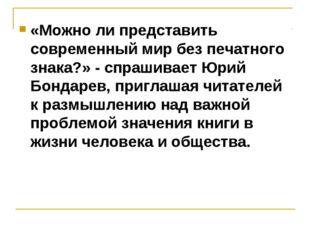 «Можно ли представить современный мир без печатного знака?» - спрашивает Юрий