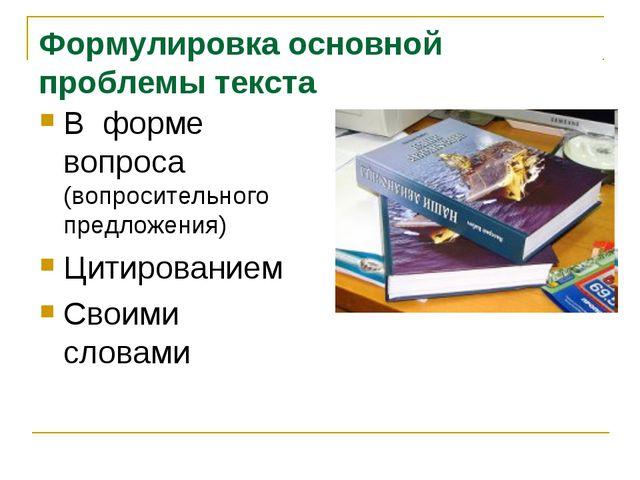 Формулировка основной проблемы текста В форме вопроса (вопросительного предло...