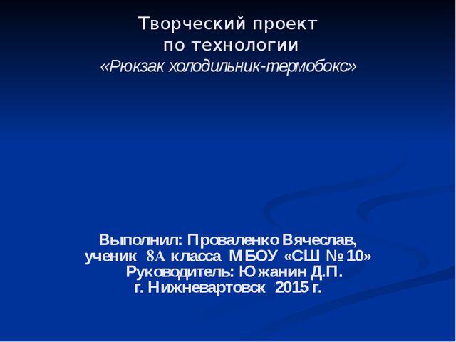 Творческий проект по технологии «Рюкзак холодильник-термобокс» Выполнил: Пров...