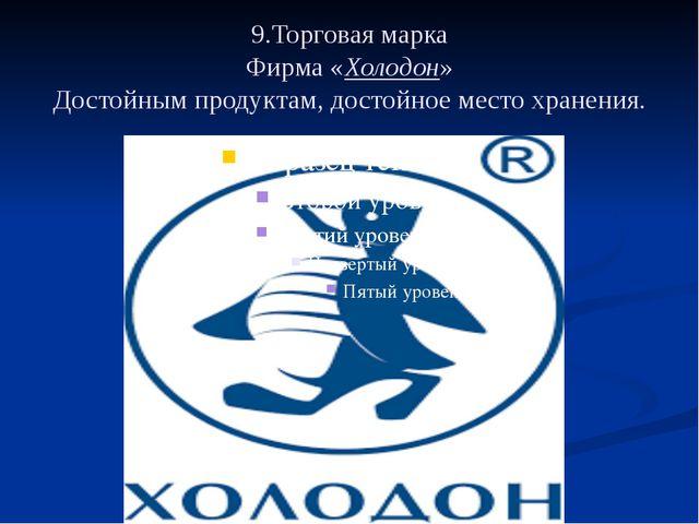 9.Торговая марка Фирма «Холодон» Достойным продуктам, достойное место хранения.
