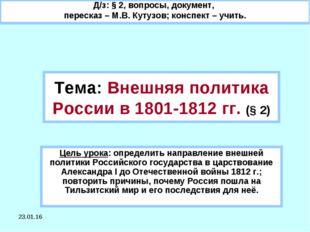 * Тема: Внешняя политика России в 1801-1812 гг. (§ 2) Цель урока: определить