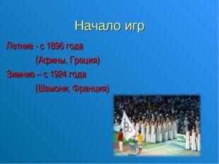 Начало игр Летние - с 1896 года (Афины, Греция) Зимние – с 1924 года (Шамони,
