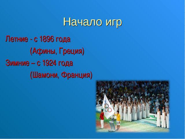 Начало игр Летние - с 1896 года (Афины, Греция) Зимние – с 1924 года (Шамони,...