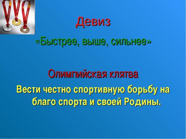 Девиз «Быстрее, выше, сильнее» Олимпийская клятва Вести честно спортивную бор...