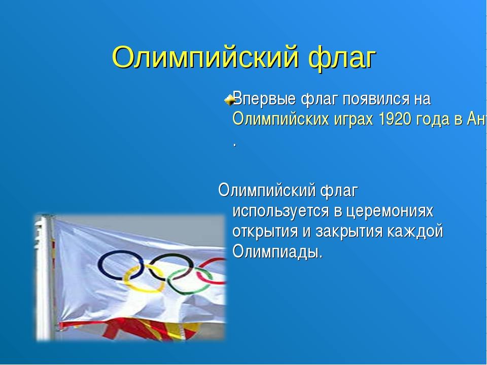 Олимпийский флаг Впервые флаг появился на Олимпийских играх 1920 года в Антв...
