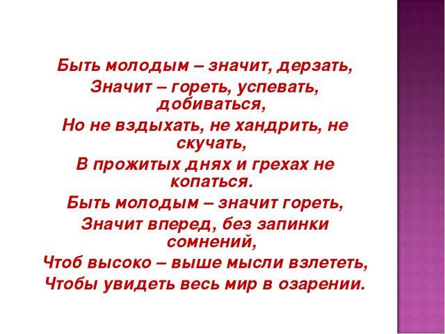 Быть молодым – значит, дерзать, Значит – гореть, успевать, добиваться, Но не...