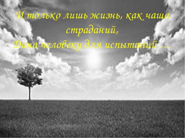 И только лишь жизнь, как чаша страданий, Дана человеку для испытаний …