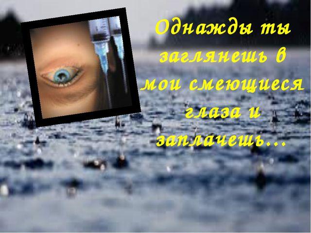 Однажды ты заглянешь в мои смеющиеся глаза и заплачешь…