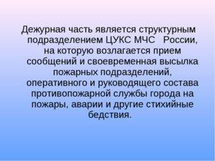 Дежурная часть является структурным подразделением ЦУКС МЧС  России, на ко