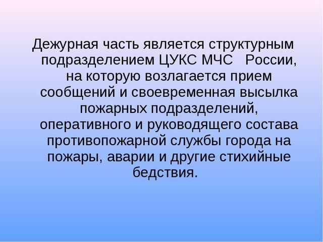 Дежурная часть является структурным подразделением ЦУКС МЧС  России, на ко...