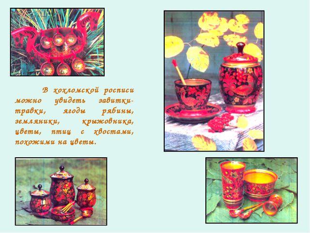 В хохломской росписи можно увидеть завитки-травки, ягоды рябины, земляники,...