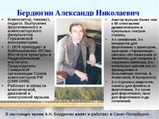 Бердюгин Александр Николаевич Композитор, пианист, педагог. Выпускник фортепи