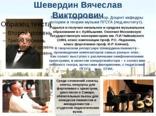 Шевердин Вячеслав Викторович Родился и получил начальное и среднее музыкально