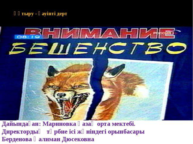 Құтыру - қауіпті дерт Дайындаған: Мариновка қазақ орта мектебі. Директордың...