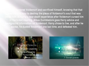 . He encountered Voldemort and sacrificed himself, knowing that that was the