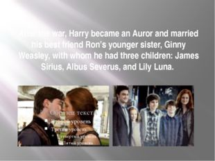 After the war, Harry became an Auror and married his best friend Ron's younge
