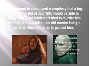 In an attempt to circumvent a prophecy that a boy born at the end of July 198