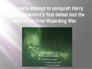 This early attempt to vanquish Harry led to Voldemort's first defeat and the