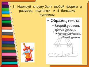 5. Нарисуй клоуну бант любой формы и размера, подтяжки и 4 большие пуговицы.