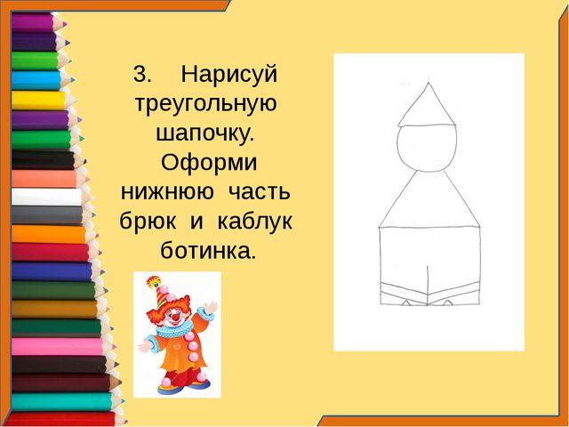 3. Нарисуй треугольную шапочку. Оформи нижнюю часть брюк и каблук ботинка.