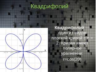 Квадрифолий Квадрифолий— один из видов плоской кривойс n = 2. Кривая имеет