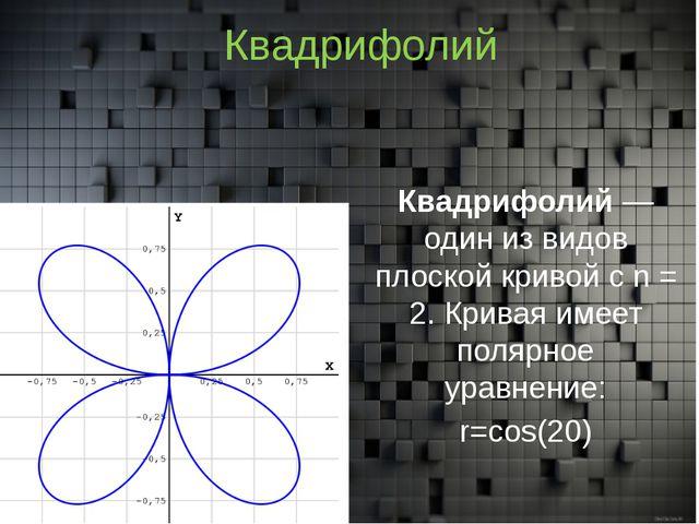 Квадрифолий Квадрифолий— один из видов плоской кривойс n = 2. Кривая имеет...