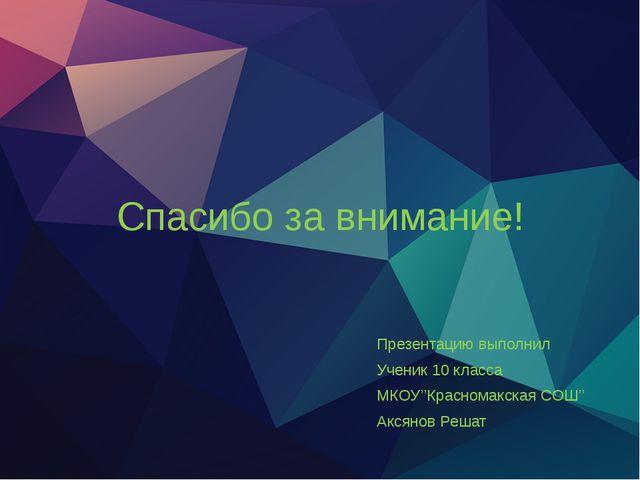 Спасибо за внимание! Презентацию выполнил Ученик 10 класса МКОУ''Красномакска...
