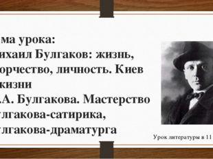 Тема урока: Михаил Булгаков: жизнь, творчество, личность. Киев в жизни М.А. Б