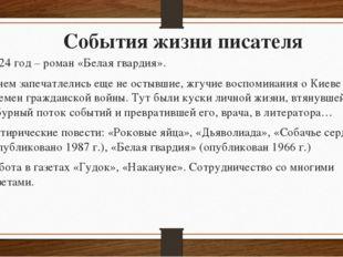 События жизни писателя 1924 год – роман «Белая гвардия». В нем запечатлелись