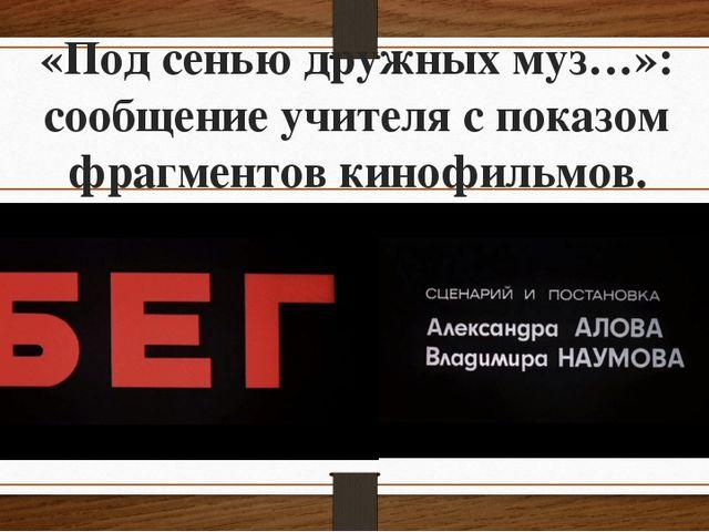 «Под сенью дружных муз…»: сообщение учителя с показом фрагментов кинофильмов.