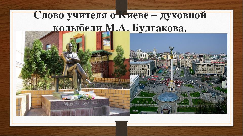 Слово учителя о Киеве – духовной колыбели М.А. Булгакова.