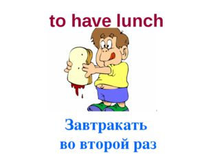 to have lunch Завтракать во второй раз